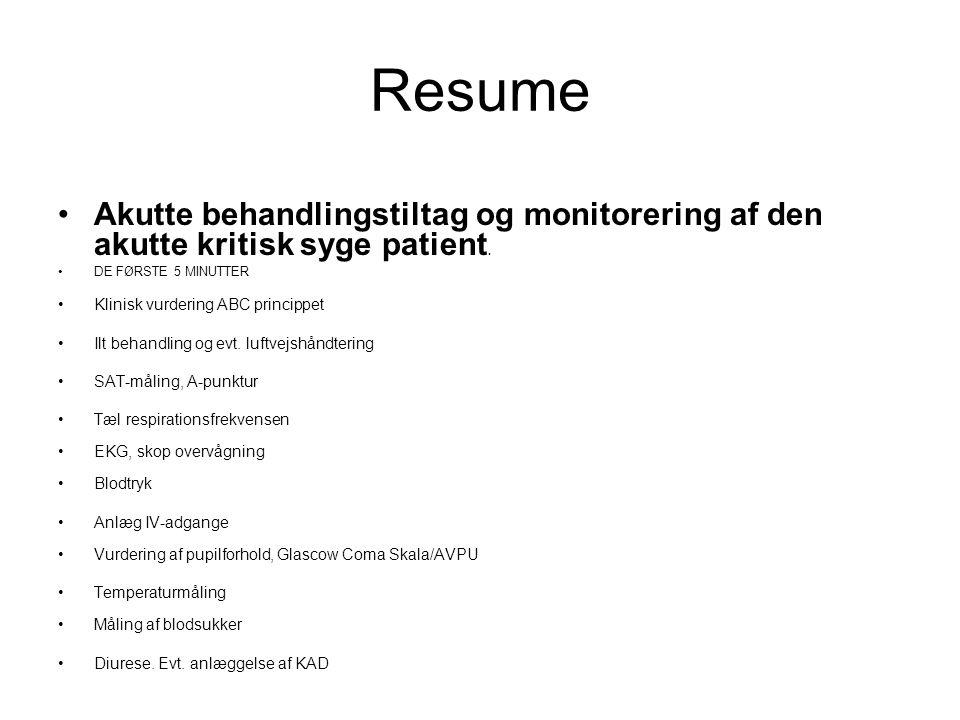 Resume Akutte behandlingstiltag og monitorering af den akutte kritisk syge patient. DE FØRSTE 5 MINUTTER Klinisk vurdering ABC princippet Ilt behandli