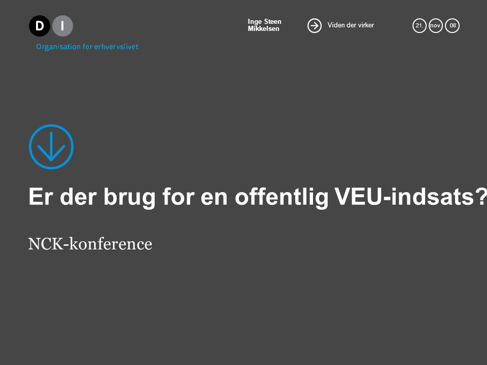 Viden der virker Inge Steen Mikkelsen 21.nov. 08 Er der brug for en offentlig VEU-indsats.