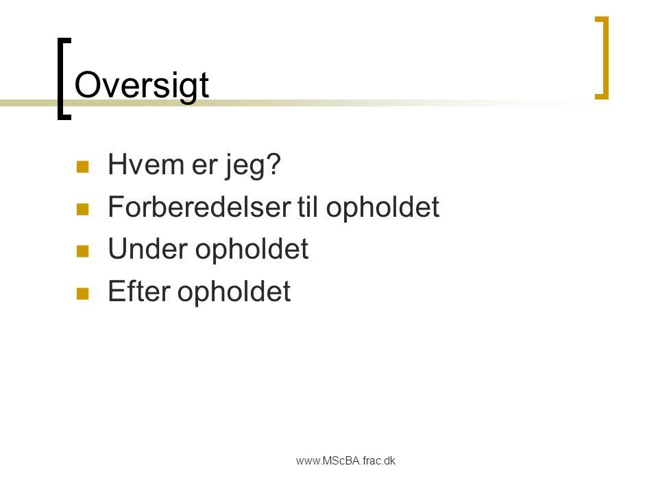 www.MScBA.frac.dk Oversigt Hvem er jeg Forberedelser til opholdet Under opholdet Efter opholdet