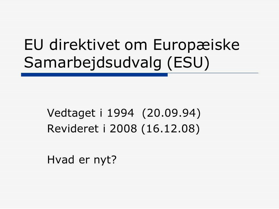 EU direktivet om Europæiske Samarbejdsudvalg (ESU) Vedtaget i 1994 (20.09.94) Revideret i 2008 (16.12.08) Hvad er nyt