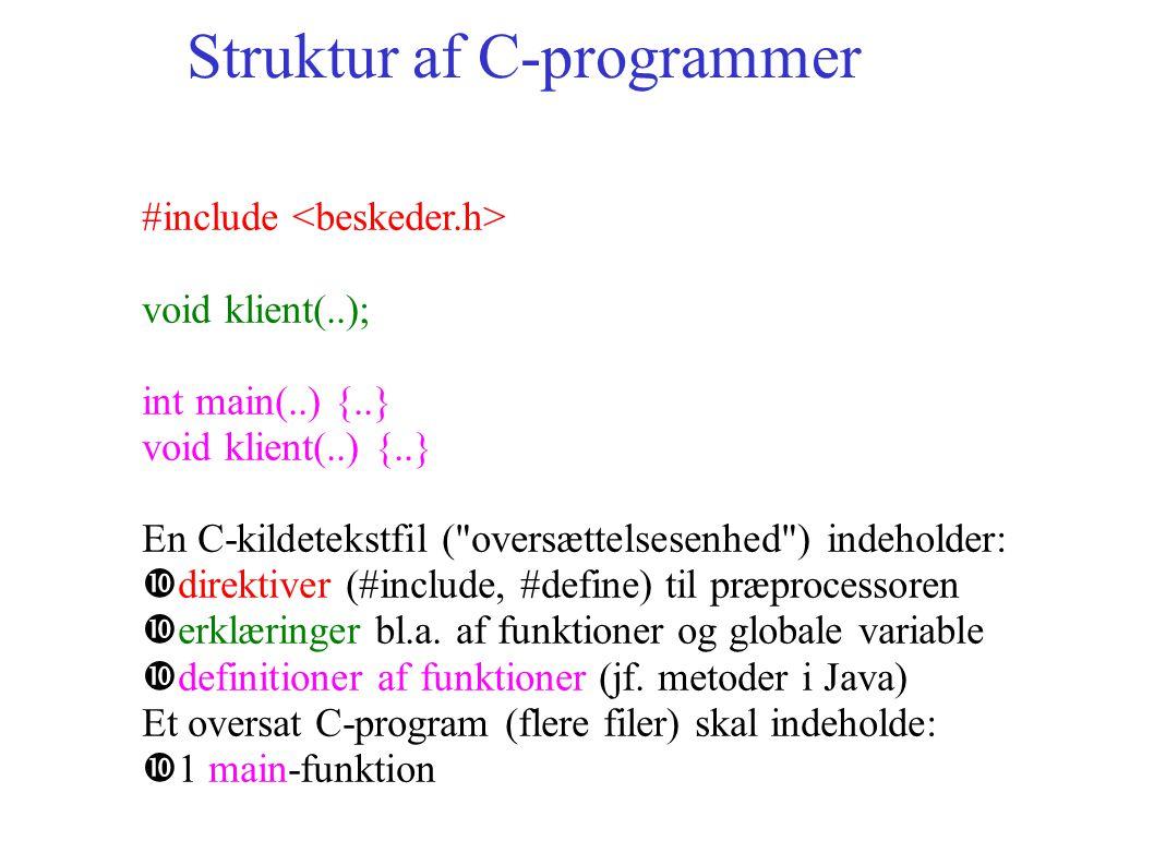 Struktur af C-programmer #include void klient(..); int main(..) {..} void klient(..) {..} En C-kildetekstfil ( oversættelsesenhed ) indeholder: direktiver (#include, #define) til præprocessoren erklæringer bl.a.