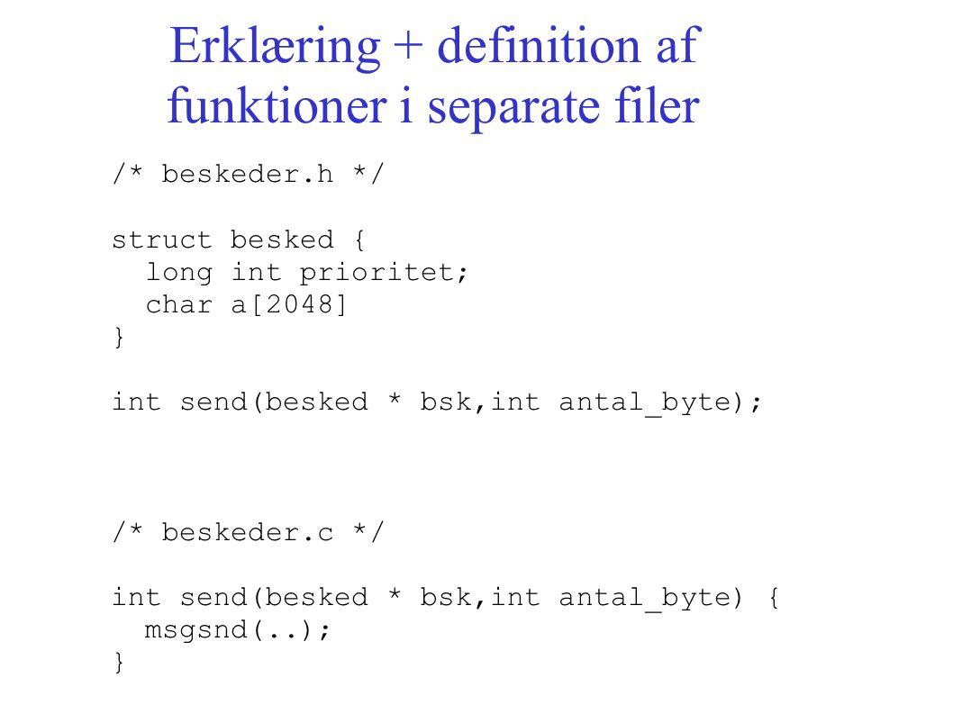 Erklæring + definition af funktioner i separate filer /* beskeder.h */ struct besked { long int prioritet; char a[2048] } int send(besked * bsk,int antal_byte); /* beskeder.c */ int send(besked * bsk,int antal_byte) { msgsnd(..); }