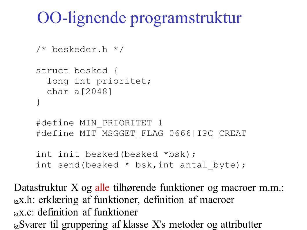 OO-lignende programstruktur /* beskeder.h */ struct besked { long int prioritet; char a[2048] } #define MIN_PRIORITET 1 #define MIT_MSGGET_FLAG 0666|IPC_CREAT int init_besked(besked *bsk); int send(besked * bsk,int antal_byte); Datastruktur X og alle tilhørende funktioner og macroer m.m.: ● x.h: erklæring af funktioner, definition af macroer ● x.c: definition af funktioner ● Svarer til gruppering af klasse X s metoder og attributter