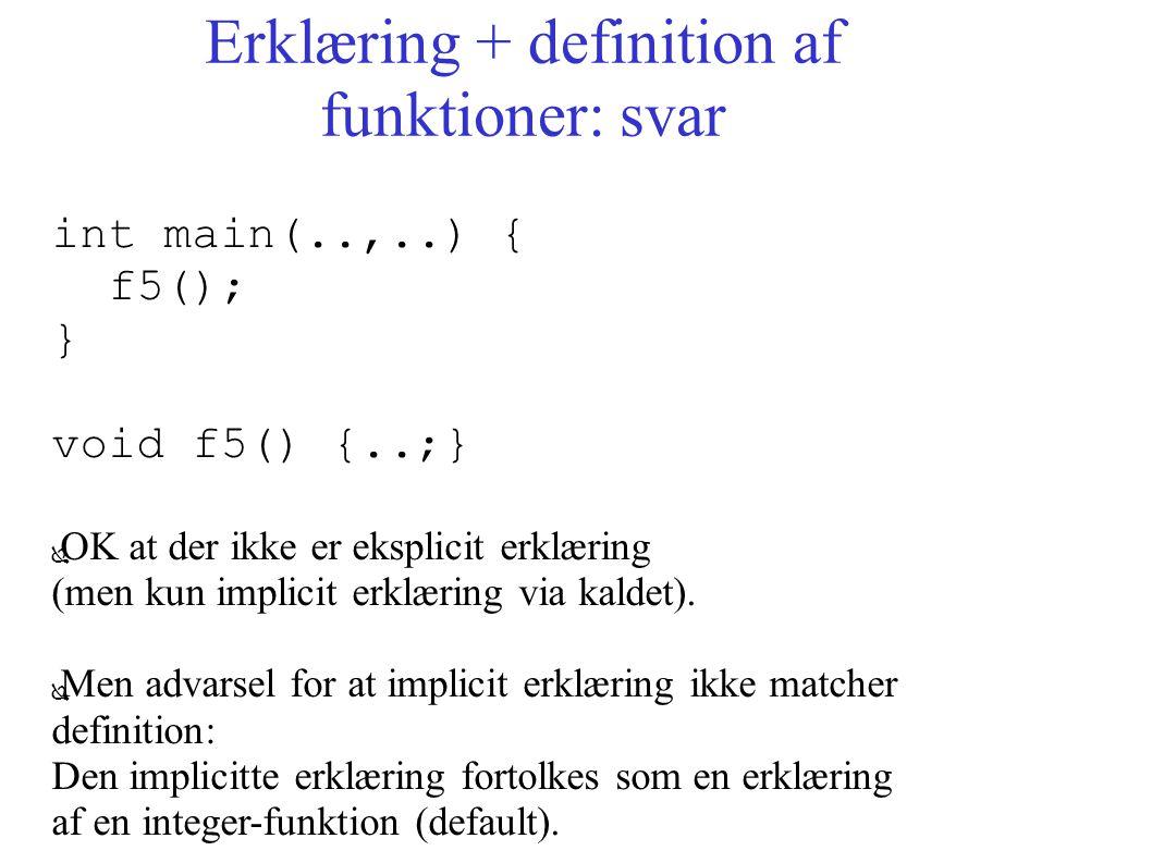 Erklæring + definition af funktioner: svar int main(..,..) { f5(); } void f5() {..;} ● OK at der ikke er eksplicit erklæring (men kun implicit erklæring via kaldet).