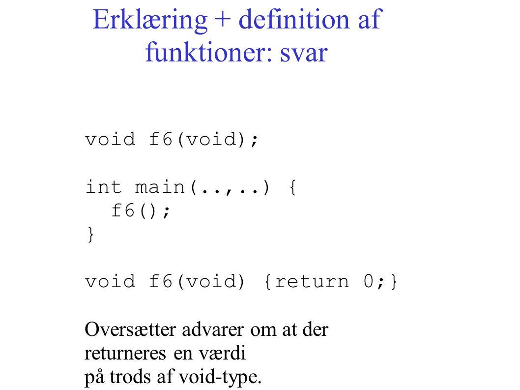 Erklæring + definition af funktioner: svar void f6(void); int main(..,..) { f6(); } void f6(void) {return 0;} Oversætter advarer om at der returneres en værdi på trods af void-type.