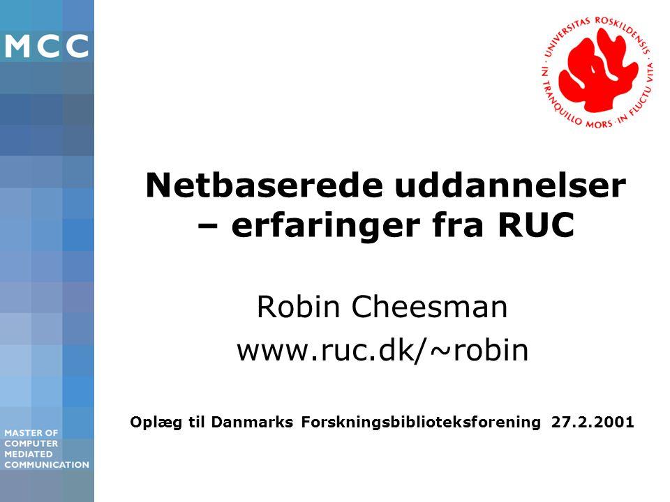 Netbaserede uddannelser – erfaringer fra RUC Robin Cheesman www.ruc.dk/~robin Oplæg til Danmarks Forskningsbiblioteksforening 27.2.2001