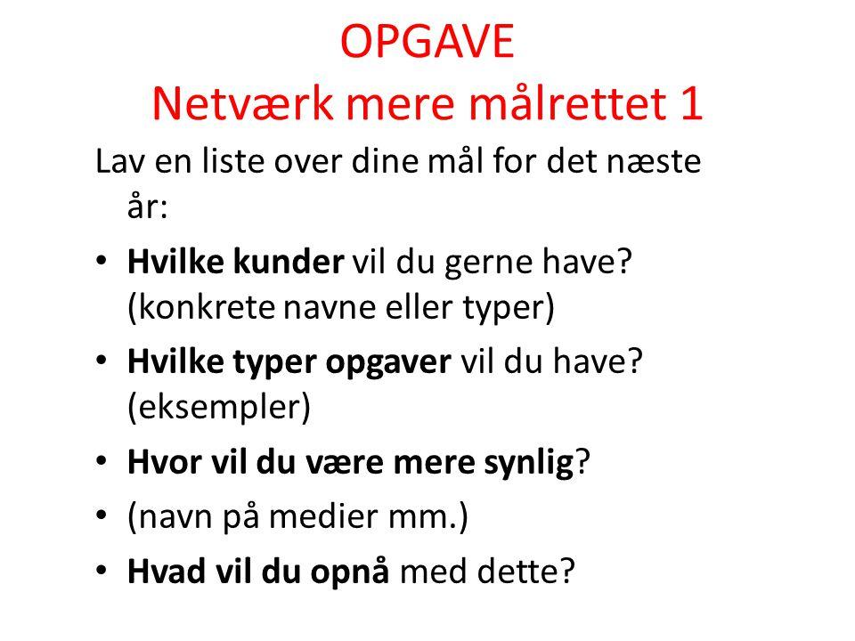 OPGAVE Netværk mere målrettet 1 Lav en liste over dine mål for det næste år: Hvilke kunder vil du gerne have.