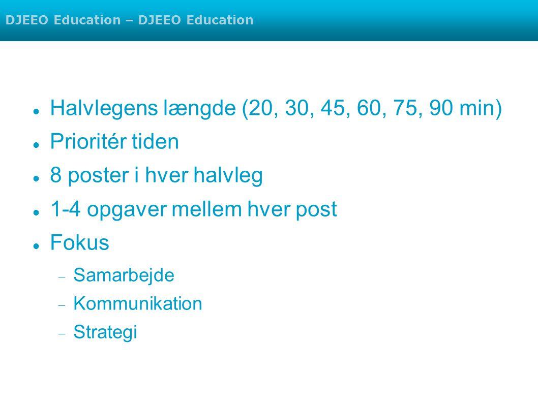 Halvlegens længde (20, 30, 45, 60, 75, 90 min) Prioritér tiden 8 poster i hver halvleg 1-4 opgaver mellem hver post Fokus  Samarbejde  Kommunikation  Strategi DJEEO Education – DJEEO Education