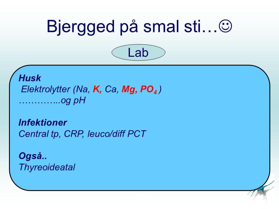 Bjergged på smal sti… Husk Elektrolytter (Na, K, Ca, Mg, PO 4 ) …………..og pH Infektioner Central tp, CRP, leuco/diff PCT Også..