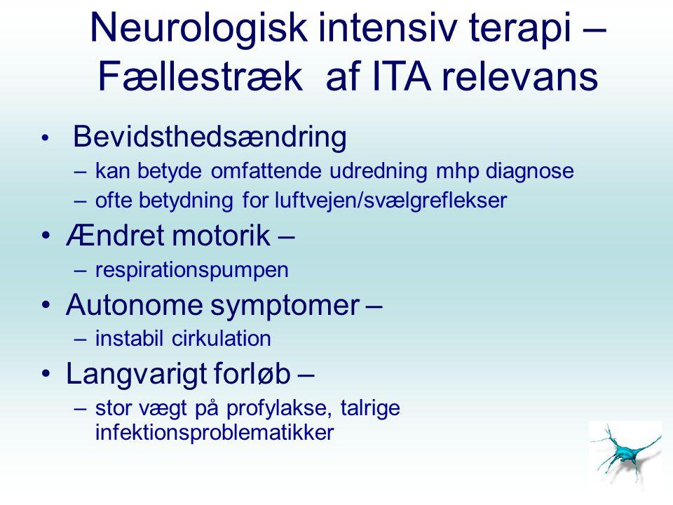 Neurologisk intensiv terapi – Fællestræk af ITA relevans Bevidsthedsændring –kan betyde omfattende udredning mhp diagnose –ofte betydning for luftvejen/svælgreflekser Ændret motorik – –respirationspumpen Autonome symptomer – –instabil cirkulation Langvarigt forløb – –stor vægt på profylakse, talrige infektionsproblematikker