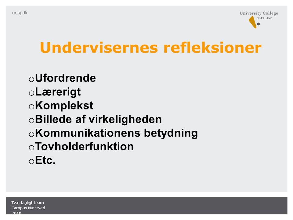 Undervisernes refleksioner Tværfagligt team Campus Næstved 2010 o Ufordrende o Lærerigt o Komplekst o Billede af virkeligheden o Kommunikationens betydning o Tovholderfunktion o Etc.