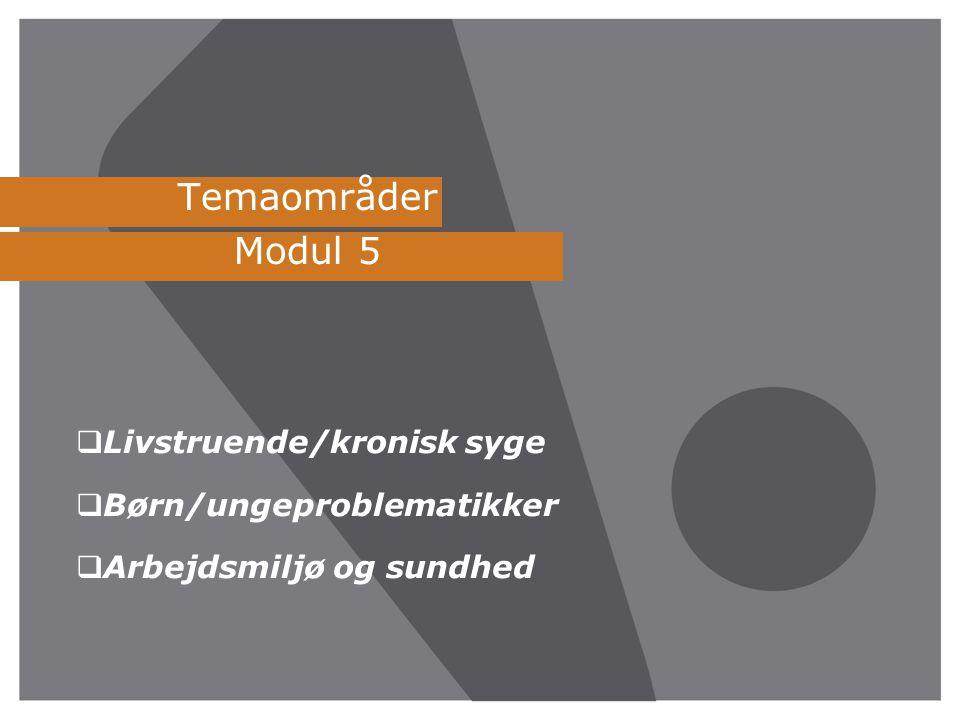 Temaområder Modul 5  Livstruende/kronisk syge  Børn/ungeproblematikker  Arbejdsmiljø og sundhed