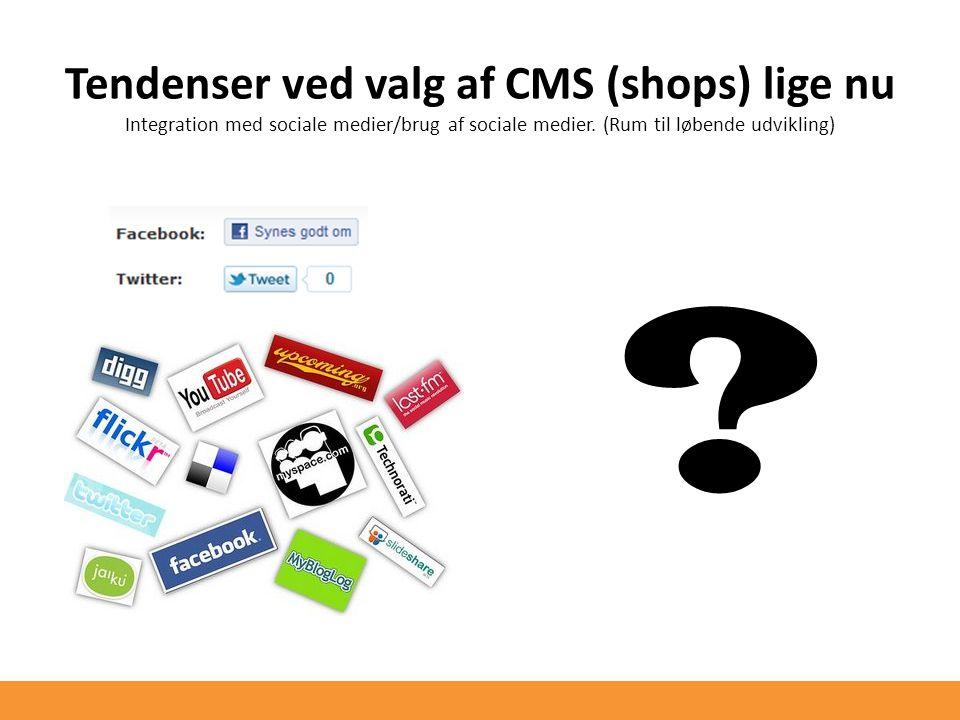 Tendenser ved valg af CMS (shops) lige nu Integration med sociale medier/brug af sociale medier.