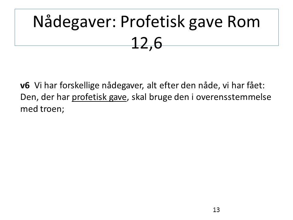 Nådegaver: Profetisk gave Rom 12,6 v6 Vi har forskellige nådegaver, alt efter den nåde, vi har fået: Den, der har profetisk gave, skal bruge den i overensstemmelse med troen; 13