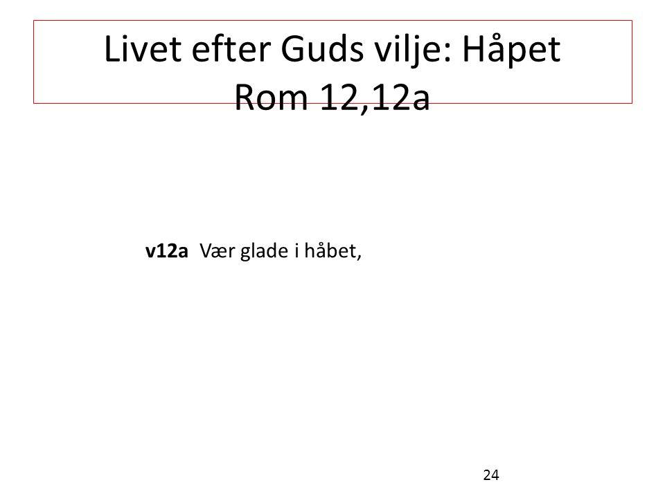 Livet efter Guds vilje: Håpet Rom 12,12a v12a Vær glade i håbet, 24