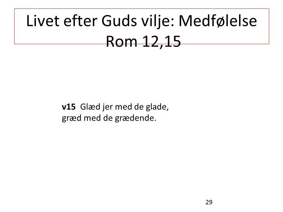 Livet efter Guds vilje: Medfølelse Rom 12,15 v15 Glæd jer med de glade, græd med de grædende. 29
