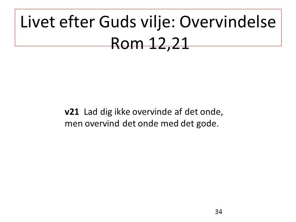 Livet efter Guds vilje: Overvindelse Rom 12,21 v21 Lad dig ikke overvinde af det onde, men overvind det onde med det gode.