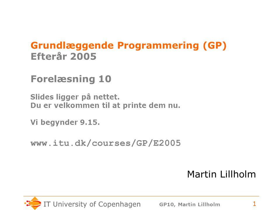 GP10, Martin Lillholm 1 Grundlæggende Programmering (GP) Efterår 2005 Forelæsning 10 Slides ligger på nettet.