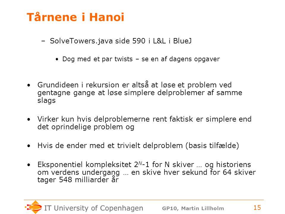 GP10, Martin Lillholm 15 Tårnene i Hanoi –SolveTowers.java side 590 i L&L i BlueJ Dog med et par twists – se en af dagens opgaver Grundideen i rekursion er altså at løse et problem ved gentagne gange at løse simplere delproblemer af samme slags Virker kun hvis delproblemerne rent faktisk er simplere end det oprindelige problem og Hvis de ender med et trivielt delproblem (basis tilfælde) Eksponentiel kompleksitet 2 N -1 for N skiver … og historiens om verdens undergang … en skive hver sekund for 64 skiver tager 548 milliarder år