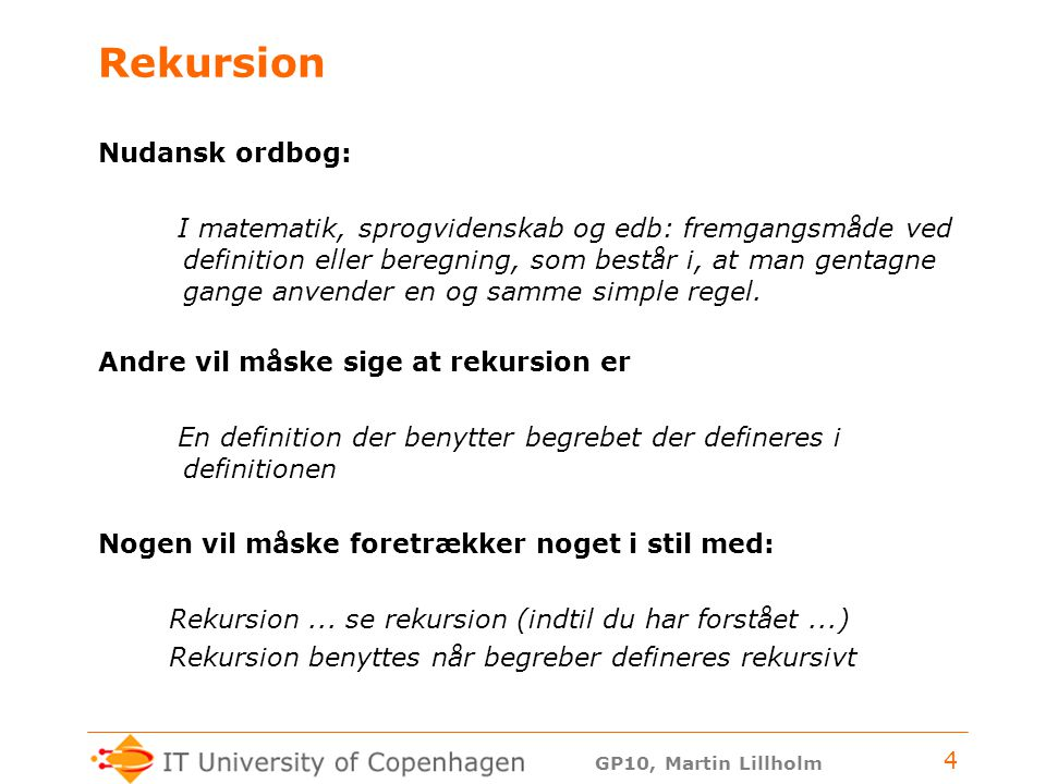 GP10, Martin Lillholm 4 Rekursion Nudansk ordbog: I matematik, sprogvidenskab og edb: fremgangsmåde ved definition eller beregning, som består i, at man gentagne gange anvender en og samme simple regel.