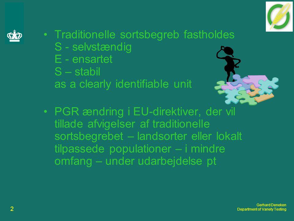 2 Gerhard Deneken Department of Variety Testing Traditionelle sortsbegreb fastholdes S - selvstændig E - ensartet S – stabil as a clearly identifiable unit PGR ændring i EU-direktiver, der vil tillade afvigelser af traditionelle sortsbegrebet – landsorter eller lokalt tilpassede populationer – i mindre omfang – under udarbejdelse pt