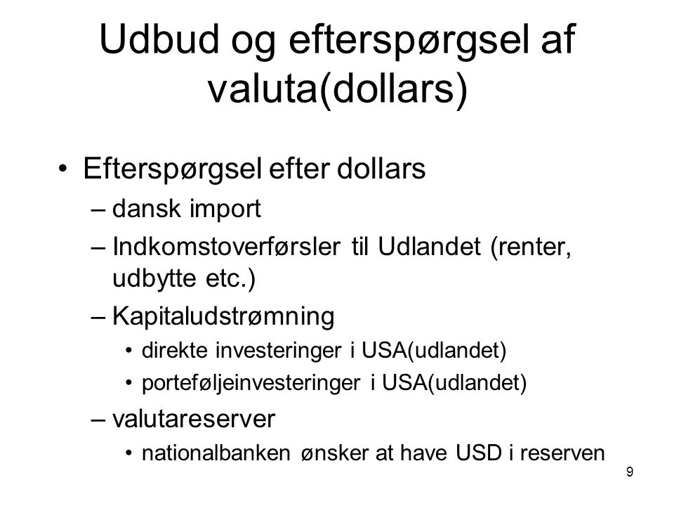 9 Udbud og efterspørgsel af valuta(dollars) Efterspørgsel efter dollars –dansk import –Indkomstoverførsler til Udlandet (renter, udbytte etc.) –Kapitaludstrømning direkte investeringer i USA(udlandet) porteføljeinvesteringer i USA(udlandet) –valutareserver nationalbanken ønsker at have USD i reserven