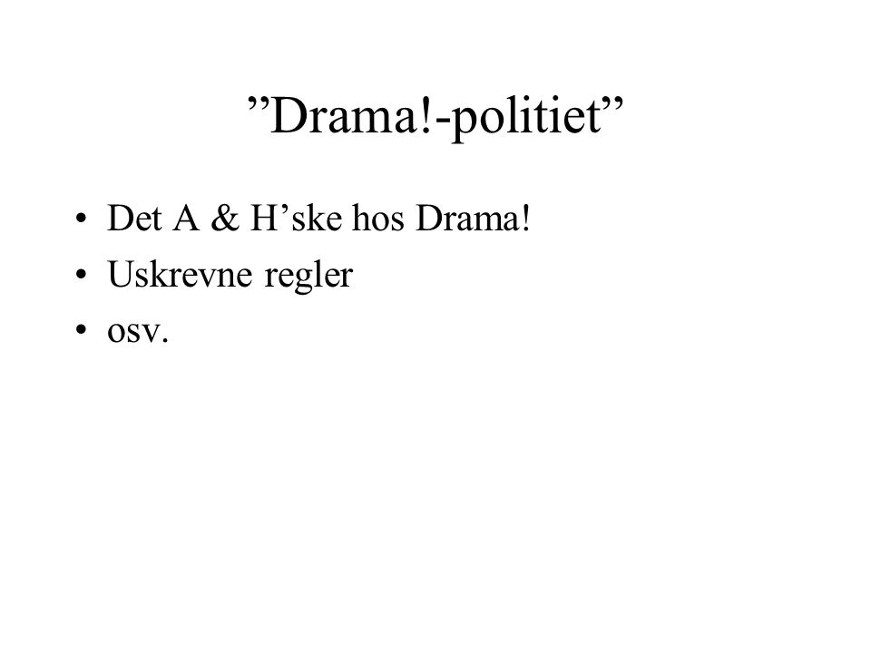 Drama!-politiet Det A & H'ske hos Drama! Uskrevne regler osv.