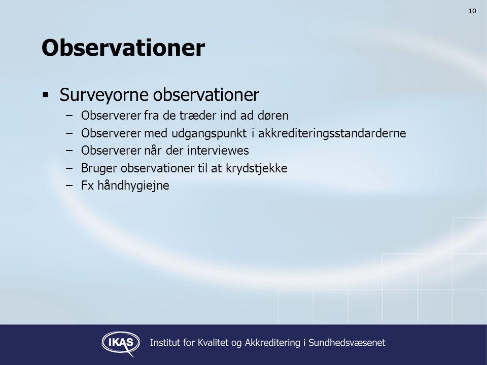 10 Observationer  Surveyorne observationer –Observerer fra de træder ind ad døren –Observerer med udgangspunkt i akkrediteringsstandarderne –Observerer når der interviewes –Bruger observationer til at krydstjekke –Fx håndhygiejne 10