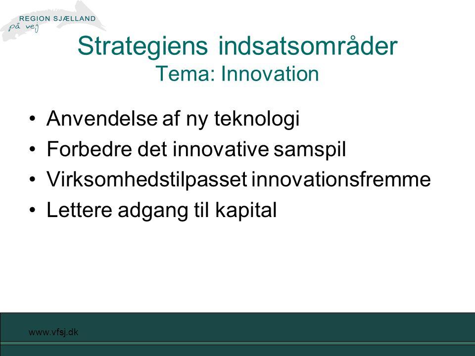www.vfsj.dk Strategiens indsatsområder Tema: Innovation Anvendelse af ny teknologi Forbedre det innovative samspil Virksomhedstilpasset innovationsfremme Lettere adgang til kapital