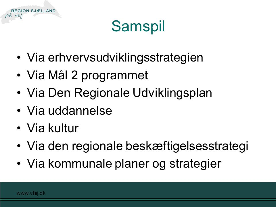 www.vfsj.dk Samspil Via erhvervsudviklingsstrategien Via Mål 2 programmet Via Den Regionale Udviklingsplan Via uddannelse Via kultur Via den regionale beskæftigelsesstrategi Via kommunale planer og strategier