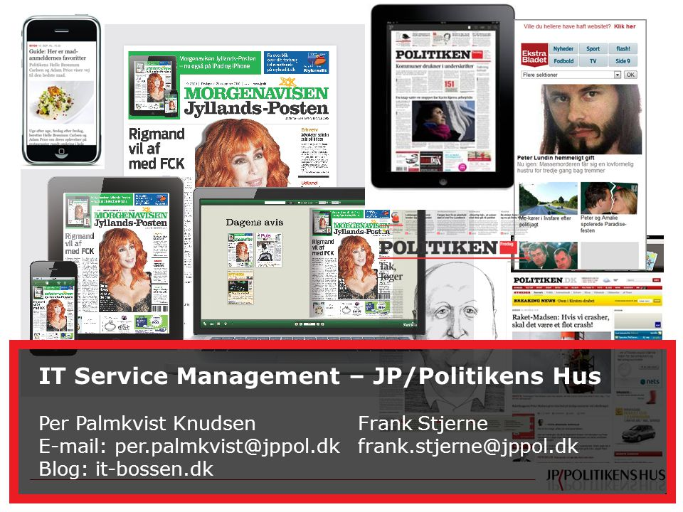 1 IT Service Management - JP/POLITIKENS HUS A/S IT Service Management – JP/Politikens Hus Per Palmkvist Knudsen Frank Stjerne E-mail: per.palmkvist@jppol.dk frank.stjerne@jppol.dk Blog: it-bossen.dk