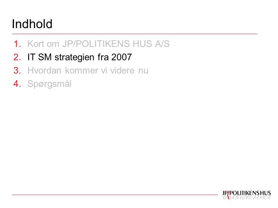 Indhold 1.Kort om JP/POLITIKENS HUS A/S 2.IT SM strategien fra 2007 3.Hvordan kommer vi videre nu 4.Spørgsmål