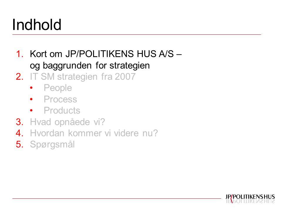 Indhold 1.Kort om JP/POLITIKENS HUS A/S – og baggrunden for strategien 2.IT SM strategien fra 2007 People Process Products 3.Hvad opnåede vi.