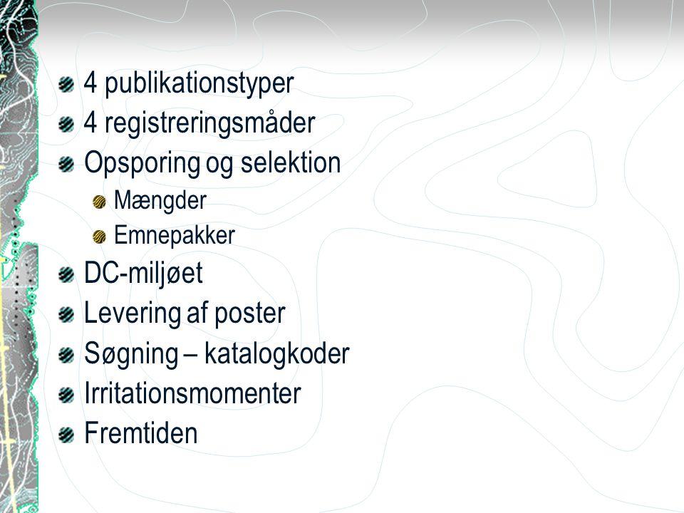 4 publikationstyper 4 registreringsmåder Opsporing og selektion Mængder Emnepakker DC-miljøet Levering af poster Søgning – katalogkoder Irritationsmomenter Fremtiden