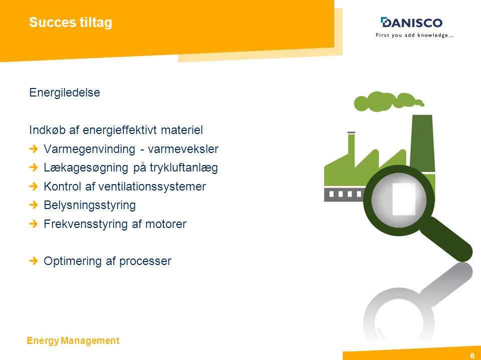 Energy Management 6 Succes tiltag Energiledelse Indkøb af energieffektivt materiel Varmegenvinding - varmeveksler Lækagesøgning på trykluftanlæg Kontrol af ventilationssystemer Belysningsstyring Frekvensstyring af motorer Optimering af processer