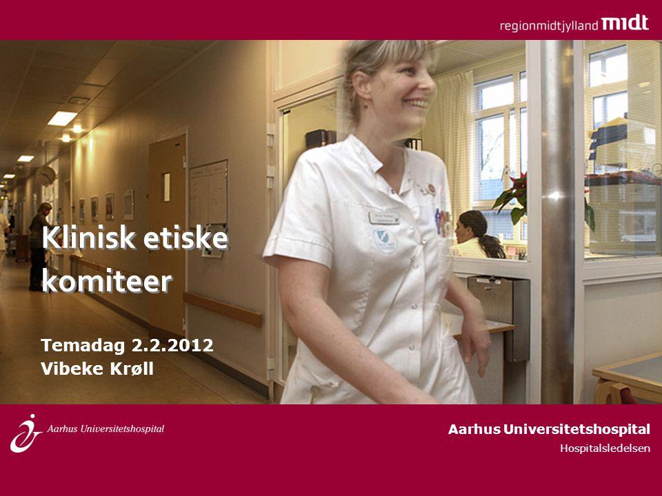 Klinisk etiske komiteer Temadag 2.2.2012 Vibeke Krøll Aarhus Universitetshospital Hospitalsledelsen
