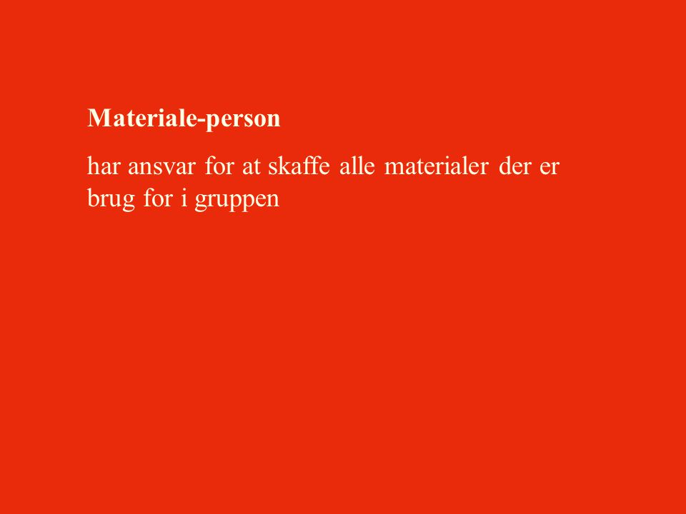 Materiale-person har ansvar for at skaffe alle materialer der er brug for i gruppen