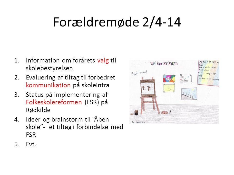 Forældremøde 2/4-14 1.Information om forårets valg til skolebestyrelsen 2.Evaluering af tiltag til forbedret kommunikation på skoleintra 3.Status på implementering af Folkeskolereformen (FSR) på Rødkilde 4.Ideer og brainstorm til Åben skole - et tiltag i forbindelse med FSR 5.Evt.