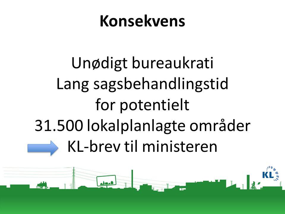 Konsekvens Unødigt bureaukrati Lang sagsbehandlingstid for potentielt 31.500 lokalplanlagte områder KL-brev til ministeren