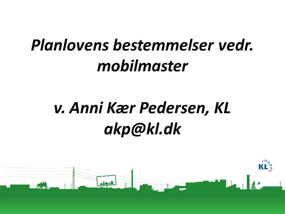 Planlovens bestemmelser vedr. mobilmaster v. Anni Kær Pedersen, KL akp@kl.dk