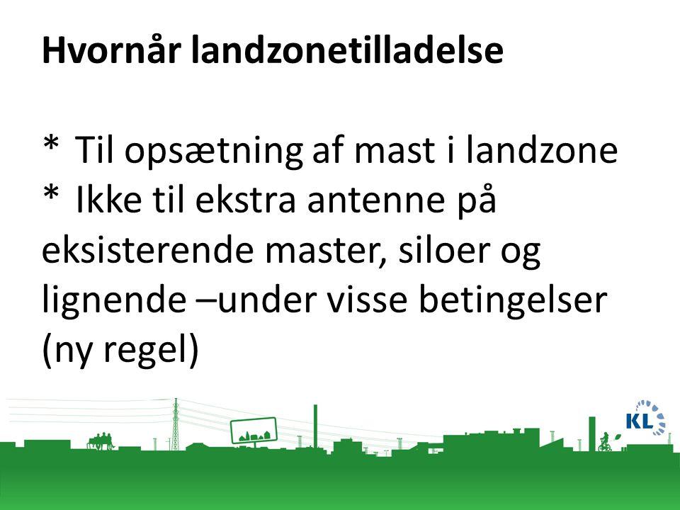 Hvornår landzonetilladelse * Til opsætning af mast i landzone *Ikke til ekstra antenne på eksisterende master, siloer og lignende –under visse betingelser (ny regel)