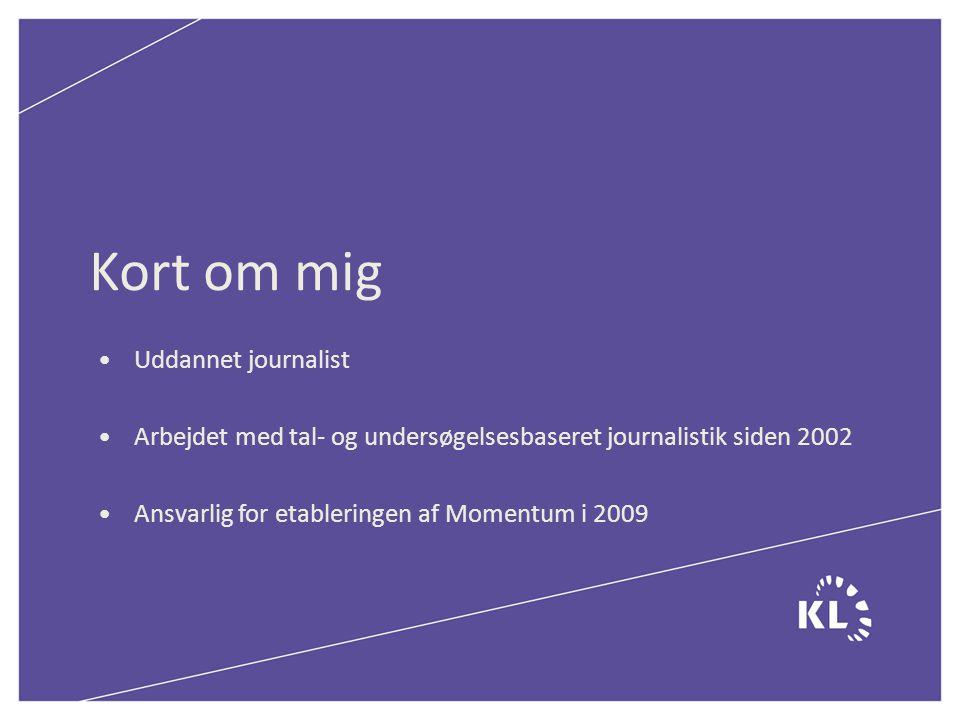 Kort om mig Uddannet journalist Arbejdet med tal- og undersøgelsesbaseret journalistik siden 2002 Ansvarlig for etableringen af Momentum i 2009