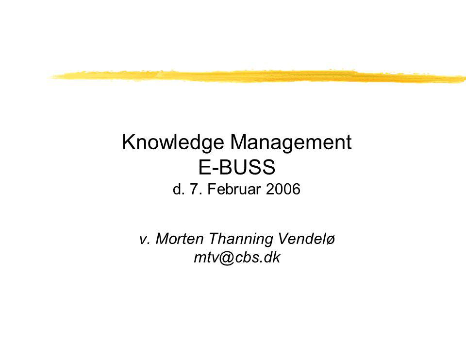 Knowledge Management E-BUSS d. 7. Februar 2006 v. Morten Thanning Vendelø mtv@cbs.dk