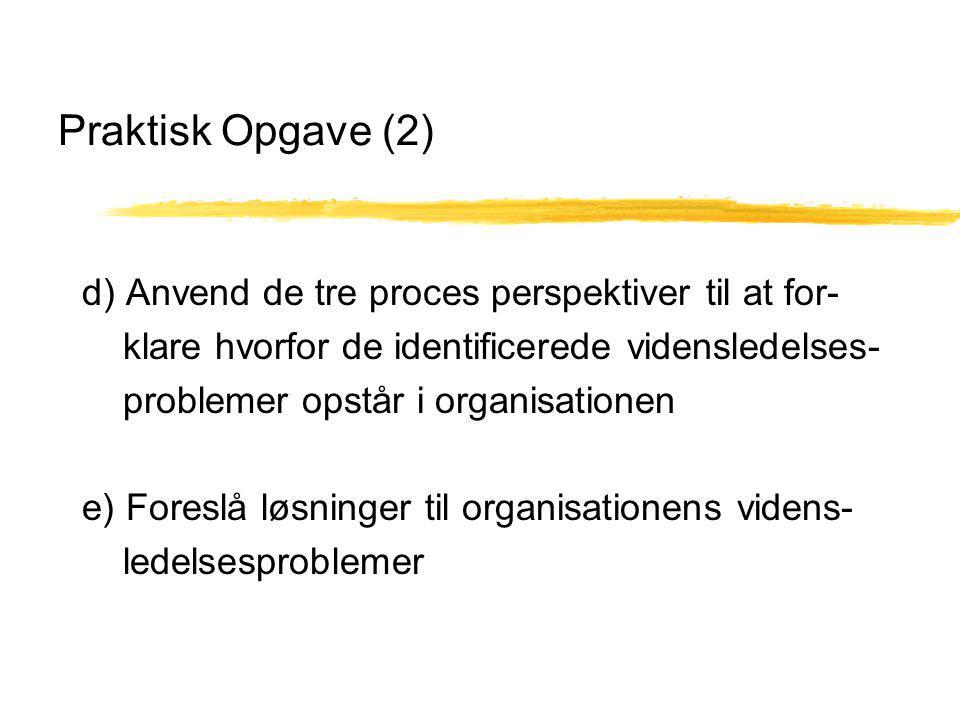 Praktisk Opgave (2) d) Anvend de tre proces perspektiver til at for- klare hvorfor de identificerede vidensledelses- problemer opstår i organisationen e) Foreslå løsninger til organisationens videns- ledelsesproblemer