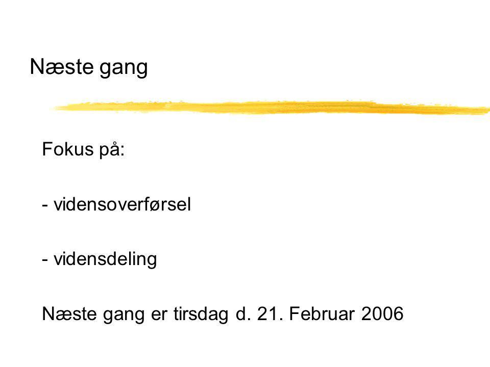 Næste gang Fokus på: - vidensoverførsel - vidensdeling Næste gang er tirsdag d. 21. Februar 2006