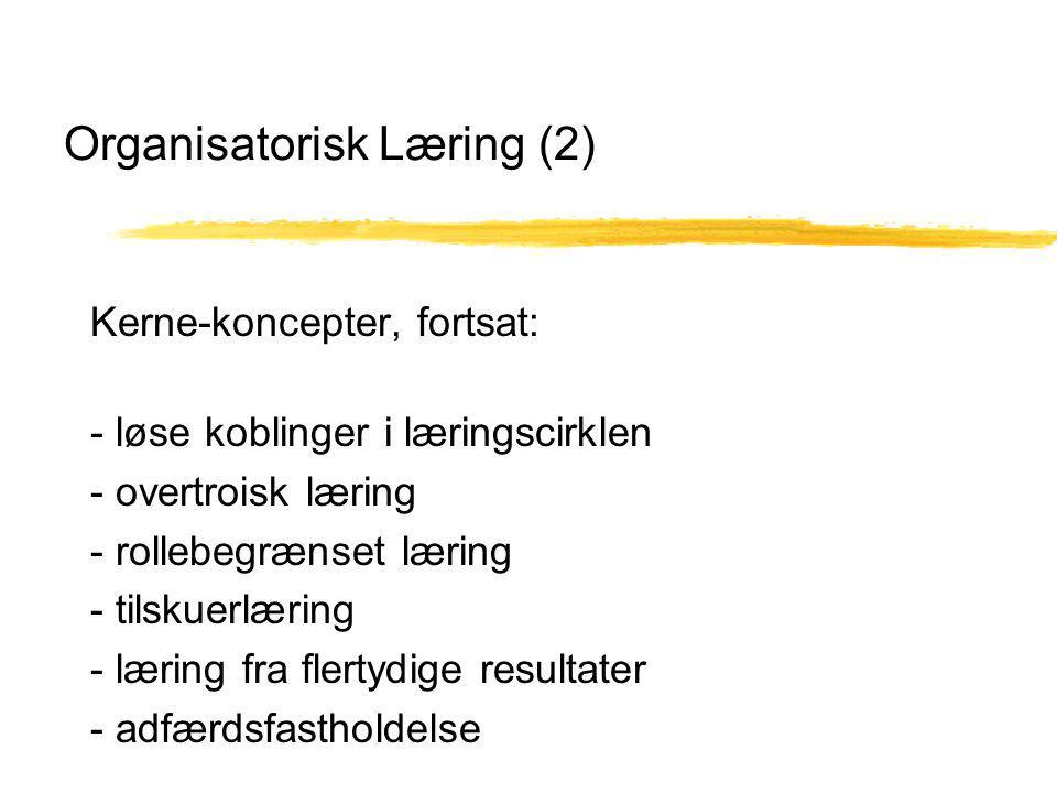Organisatorisk Læring (2) Kerne-koncepter, fortsat: - løse koblinger i læringscirklen - overtroisk læring - rollebegrænset læring - tilskuerlæring - læring fra flertydige resultater - adfærdsfastholdelse