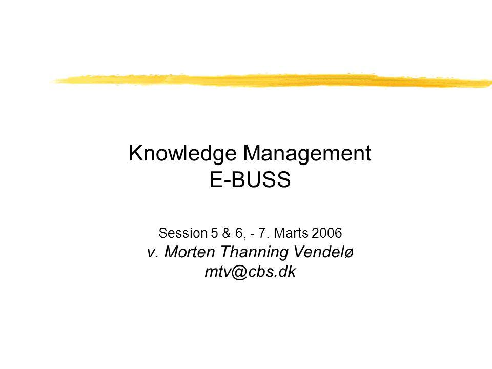 Knowledge Management E-BUSS Session 5 & 6, - 7. Marts 2006 v. Morten Thanning Vendelø mtv@cbs.dk