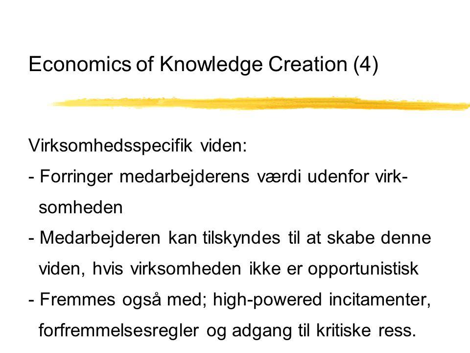 Economics of Knowledge Creation (4) Virksomhedsspecifik viden: - Forringer medarbejderens værdi udenfor virk- somheden - Medarbejderen kan tilskyndes til at skabe denne viden, hvis virksomheden ikke er opportunistisk - Fremmes også med; high-powered incitamenter, forfremmelsesregler og adgang til kritiske ress.