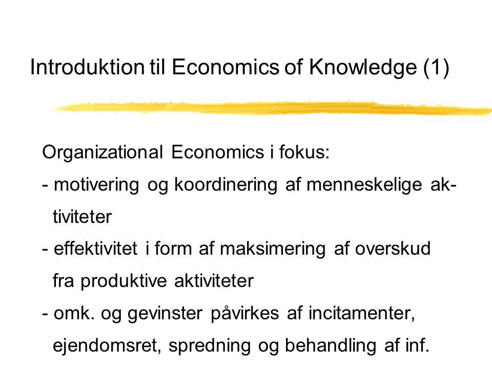 Introduktion til Economics of Knowledge (1) Organizational Economics i fokus: - motivering og koordinering af menneskelige ak- tiviteter - effektivitet i form af maksimering af overskud fra produktive aktiviteter - omk.