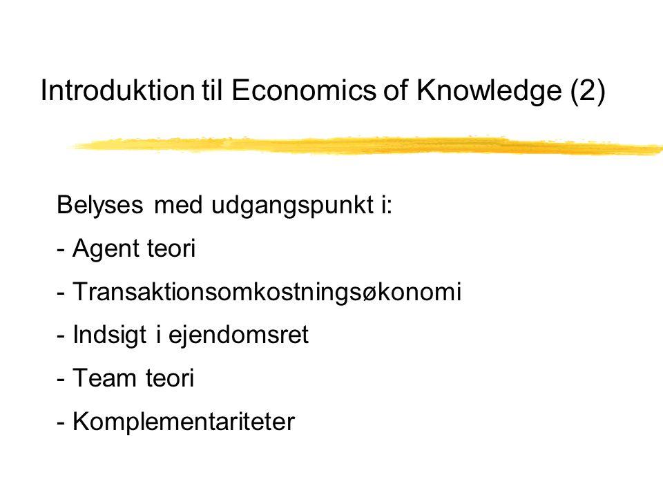 Introduktion til Economics of Knowledge (2) Belyses med udgangspunkt i: - Agent teori - Transaktionsomkostningsøkonomi - Indsigt i ejendomsret - Team teori - Komplementariteter
